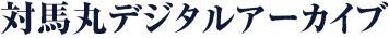 対⾺丸デジタルアーカイブ